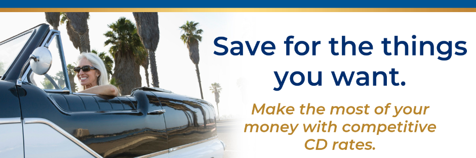 Save for the things you want. Make the most of your money with competitive CD rates.