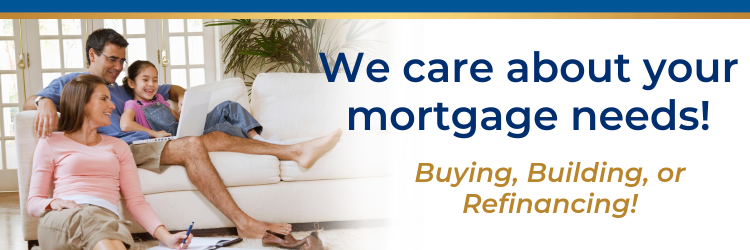 We care about your mortgage needs. Buying, building or refinancing.
