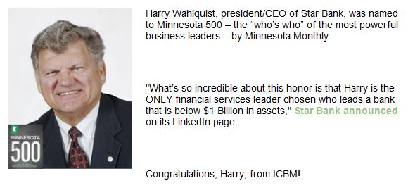 "Harry Wahlquist, president/CEO of Star Bank, was named to Minnesota 500 - the 'who's who' of the most powerful business leaders - by Minnesota Monthly.  ""What's so incredible about this honor is that Harry is the ONLY financial services leader chosen who leads a bank that is below $1 Billion in assets,"" Star Bank announced on its LinkedIn page.  Congratulations, Harry, from ICBM!"