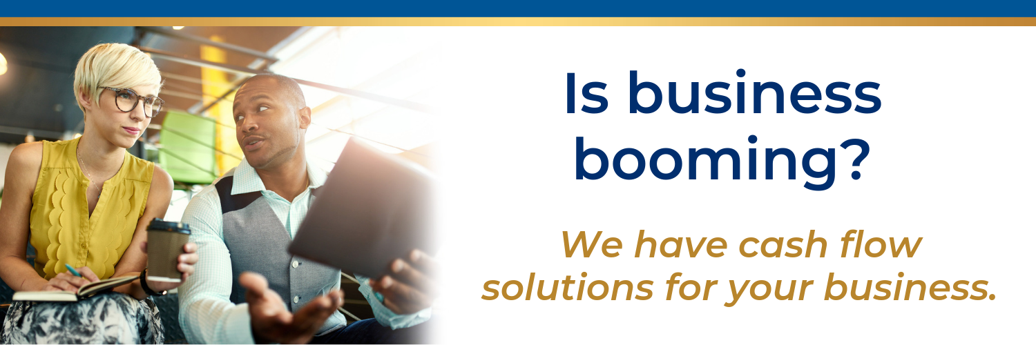 Is business booming? We have cash flow solutions for your business.