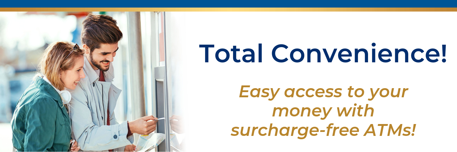 Total Convenience! Easy access to your money with surcharge-free ATMs!