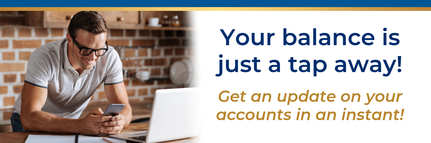 Your balance is just a tap away! Get an update on your accounts in an instant!