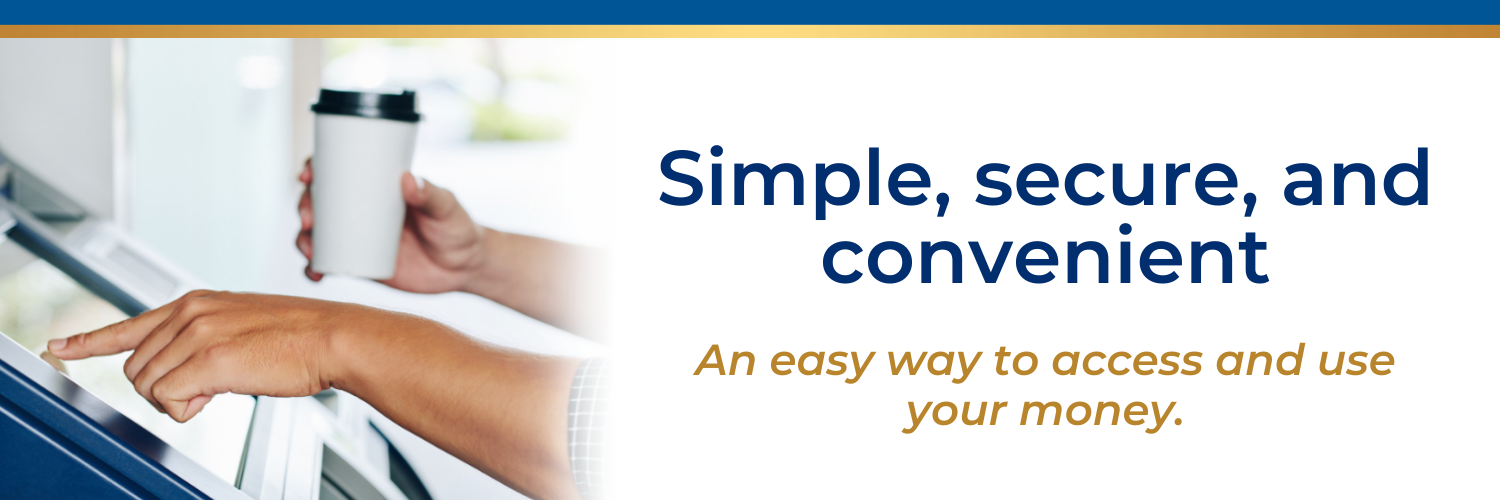 Simple, secure, and convenient. An easy way to access and use your money.